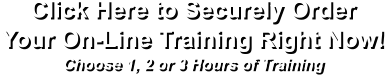 Click Here to Securely Order  Your On-Line Training Right Now! Choose 1, 2 or 3 Hours of Training