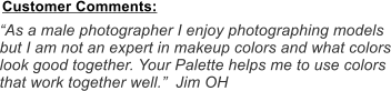 """As a male photographer I enjoy photographing models but I am not an expert in makeup colors and what colors look good together. Your Palette helps me to use colors that work together well.""  Jim OH Customer Comments:"